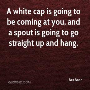 Bea Bone - A white cap is going to be coming at you, and a spout is going to go straight up and hang.