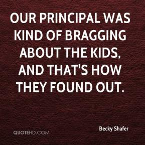 Becky Shafer - Our principal was kind of bragging about the kids, and that's how they found out.