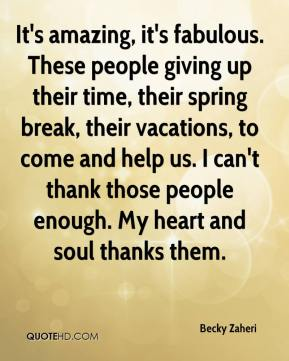 Becky Zaheri - It's amazing, it's fabulous. These people giving up their time, their spring break, their vacations, to come and help us. I can't thank those people enough. My heart and soul thanks them.