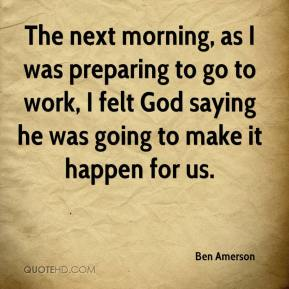 Ben Amerson - The next morning, as I was preparing to go to work, I felt God saying he was going to make it happen for us.