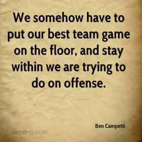 Ben Campetti - We somehow have to put our best team game on the floor, and stay within we are trying to do on offense.