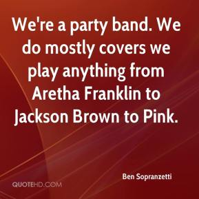 Ben Sopranzetti - We're a party band. We do mostly covers we play anything from Aretha Franklin to Jackson Brown to Pink.