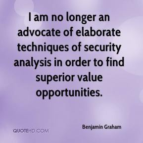 Benjamin Graham - I am no longer an advocate of elaborate techniques of security analysis in order to find superior value opportunities.