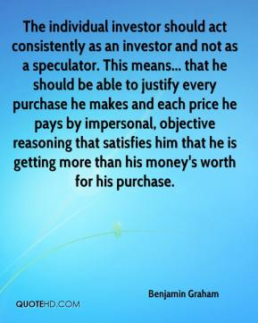 The individual investor should act consistently as an investor and not as a speculator. This means... that he should be able to justify every purchase he makes and each price he pays by impersonal, objective reasoning that satisfies him that he is getting more than his money's worth for his purchase.
