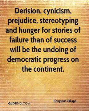 Benjamin Mkapa - Derision, cynicism, prejudice, stereotyping and hunger for stories of failure than of success will be the undoing of democratic progress on the continent.