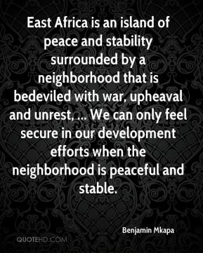 Benjamin Mkapa - East Africa is an island of peace and stability surrounded by a neighborhood that is bedeviled with war, upheaval and unrest, ... We can only feel secure in our development efforts when the neighborhood is peaceful and stable.