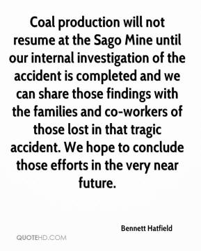 Bennett Hatfield - Coal production will not resume at the Sago Mine until our internal investigation of the accident is completed and we can share those findings with the families and co-workers of those lost in that tragic accident. We hope to conclude those efforts in the very near future.