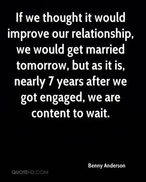 If we thought it would improve our relationship, we would get married tomorrow, but as it is, nearly 7 years after we got engaged, we are content to wait.