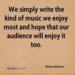 We simply write the kind of music we enjoy most and hope that our audience will enjoy it too.