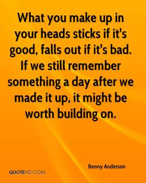 Benny Anderson - What you make up in your heads sticks if it's good, falls out if it's bad. If we still remember something a day after we made it up, it might be worth building on.