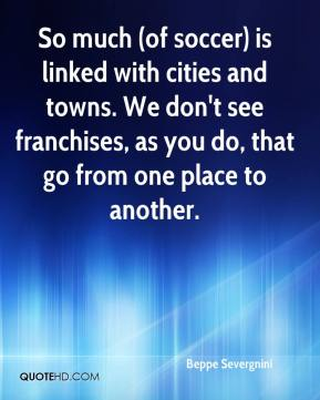 So much (of soccer) is linked with cities and towns. We don't see franchises, as you do, that go from one place to another.