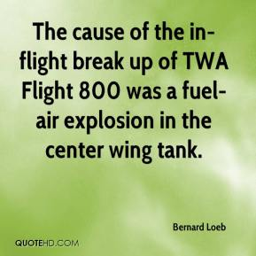 Bernard Loeb - The cause of the in-flight break up of TWA Flight 800 was a fuel-air explosion in the center wing tank.
