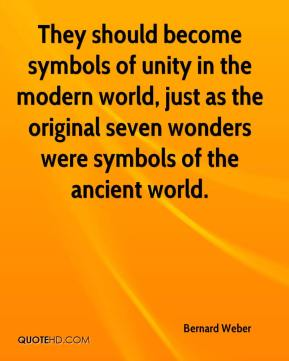 Bernard Weber - They should become symbols of unity in the modern world, just as the original seven wonders were symbols of the ancient world.