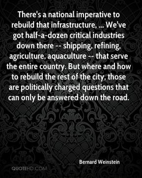 Bernard Weinstein - There's a national imperative to rebuild that infrastructure, ... We've got half-a-dozen critical industries down there -- shipping, refining, agriculture, aquaculture -- that serve the entire country. But where and how to rebuild the rest of the city, those are politically charged questions that can only be answered down the road.