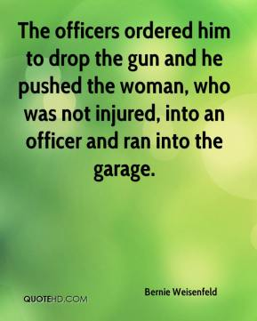 Bernie Weisenfeld - The officers ordered him to drop the gun and he pushed the woman, who was not injured, into an officer and ran into the garage.