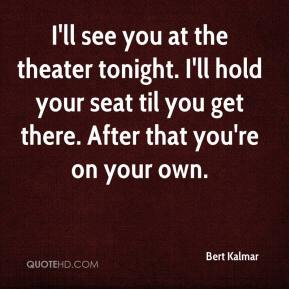 Bert Kalmar - I'll see you at the theater tonight. I'll hold your seat til you get there. After that you're on your own.