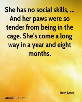 Beth Bates - She has no social skills, ... And her paws were so tender from being in the cage. She's come a long way in a year and eight months.