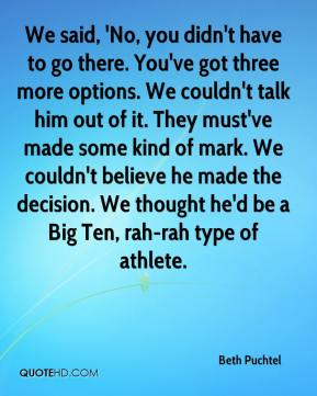 Beth Puchtel - We said, 'No, you didn't have to go there. You've got three more options. We couldn't talk him out of it. They must've made some kind of mark. We couldn't believe he made the decision. We thought he'd be a Big Ten, rah-rah type of athlete.