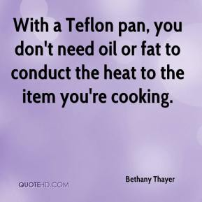 Bethany Thayer - With a Teflon pan, you don't need oil or fat to conduct the heat to the item you're cooking.
