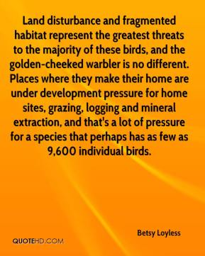 Betsy Loyless - Land disturbance and fragmented habitat represent the greatest threats to the majority of these birds, and the golden-cheeked warbler is no different. Places where they make their home are under development pressure for home sites, grazing, logging and mineral extraction, and that's a lot of pressure for a species that perhaps has as few as 9,600 individual birds.