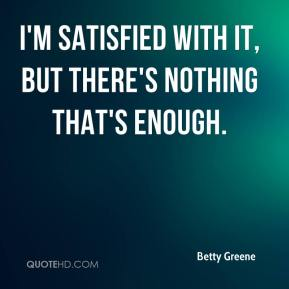 Betty Greene - I'm satisfied with it, but there's nothing that's enough.