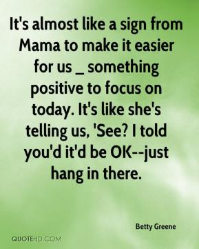 Betty Greene - It's almost like a sign from Mama to make it easier for us _ something positive to focus on today. It's like she's telling us, 'See? I told you'd it'd be OK--just hang in there.