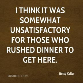 Betty Keller - I think it was somewhat unsatisfactory for those who rushed dinner to get here.