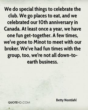 Betty Nostdahl - We do special things to celebrate the club. We go places to eat, and we celebrated our 10th anniversary in Canada. At least once a year, we have one fun get-together. A few times, we've gone to Minot to meet with our broker. We've had fun times with the group, too, we're not all down-to-earth business.