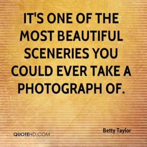 Betty Taylor - It's one of the most beautiful sceneries you could ever take a photograph of.