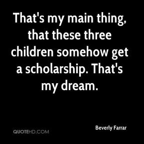 Beverly Farrar - That's my main thing, that these three children somehow get a scholarship. That's my dream.