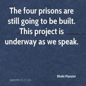 The four prisons are still going to be built. This project is underway as we speak.