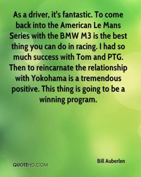 Bill Auberlen - As a driver, it's fantastic. To come back into the American Le Mans Series with the BMW M3 is the best thing you can do in racing. I had so much success with Tom and PTG. Then to reincarnate the relationship with Yokohama is a tremendous positive. This thing is going to be a winning program.