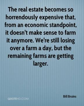 Bill Bruins - The real estate becomes so horrendously expensive that, from an economic standpoint, it doesn't make sense to farm it anymore. We're still losing over a farm a day, but the remaining farms are getting larger.