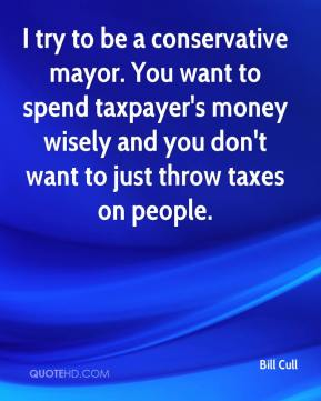 Bill Cull - I try to be a conservative mayor. You want to spend taxpayer's money wisely and you don't want to just throw taxes on people.
