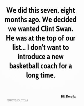 BIll Dorulla - We did this seven, eight months ago. We decided we wanted Clint Swan. He was at the top of our list... I don't want to introduce a new basketball coach for a long time.