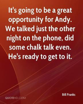 Bill Franks - It's going to be a great opportunity for Andy. We talked just the other night on the phone, did some chalk talk even. He's ready to get to it.
