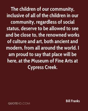 Bill Franks - The children of our community, inclusive of all of the children in our community, regardless of social status, deserve to be allowed to see and be close to, the renowned works of culture and art, both ancient and modern, from all around the world. I am proud to say that place will be here, at the Museum of Fine Arts at Cypress Creek.