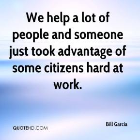 Bill Garcia - We help a lot of people and someone just took advantage of some citizens hard at work.