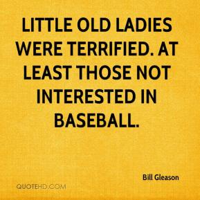 Bill Gleason - Little old ladies were terrified. At least those not interested in baseball.