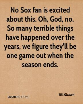 Bill Gleason - No Sox fan is excited about this. Oh, God, no. So many terrible things have happened over the years, we figure they'll be one game out when the season ends.