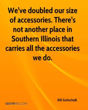 Bill Gottschalk - We've doubled our size of accessories. There's not another place in Southern Illinois that carries all the accessories we do.