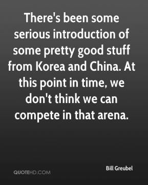 Bill Greubel - There's been some serious introduction of some pretty good stuff from Korea and China. At this point in time, we don't think we can compete in that arena.