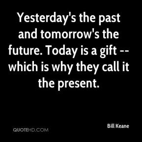 Bill Keane - Yesterday's the past and tomorrow's the future. Today is a gift -- which is why they call it the present.