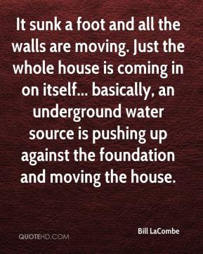 Bill LaCombe - It sunk a foot and all the walls are moving. Just the whole house is coming in on itself... basically, an underground water source is pushing up against the foundation and moving the house.