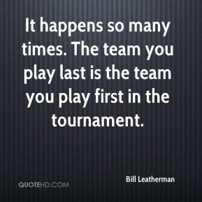 Bill Leatherman - It happens so many times. The team you play last is the team you play first in the tournament.