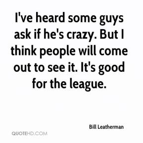 Bill Leatherman - I've heard some guys ask if he's crazy. But I think people will come out to see it. It's good for the league.