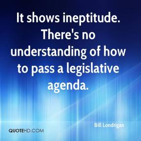 Bill Londrigan - It shows ineptitude. There's no understanding of how to pass a legislative agenda.
