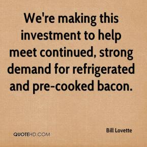 Bill Lovette - We're making this investment to help meet continued, strong demand for refrigerated and pre-cooked bacon.