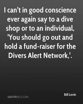 Bill Lovin - I can't in good conscience ever again say to a dive shop or to an individual, 'You should go out and hold a fund-raiser for the Divers Alert Network,'.