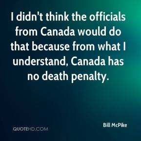 I didn't think the officials from Canada would do that because from what I understand, Canada has no death penalty.